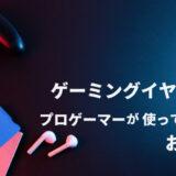 【厳選】ゲーミングイヤホンはプロゲーマーが使っているのがおすすめ!